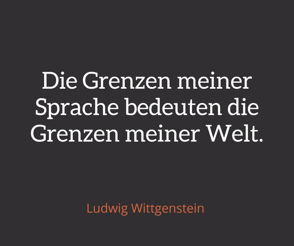 'Die Grenzen meiner Sprache bedeuten die Grenzen meiner Welt' - Ludgwig Wittgenstein