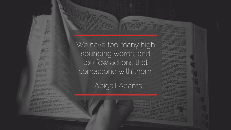 We have too many high sounding words, and too few actions that correspond with them. -Abigail Adams